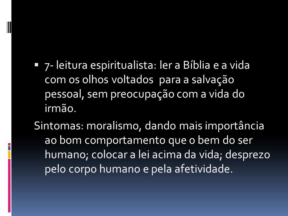 7- leitura espiritualista: ler a Bíblia e a vida com os olhos voltados para a salvação pessoal, sem preocupação com a vida do irmão. Sintomas: moralis