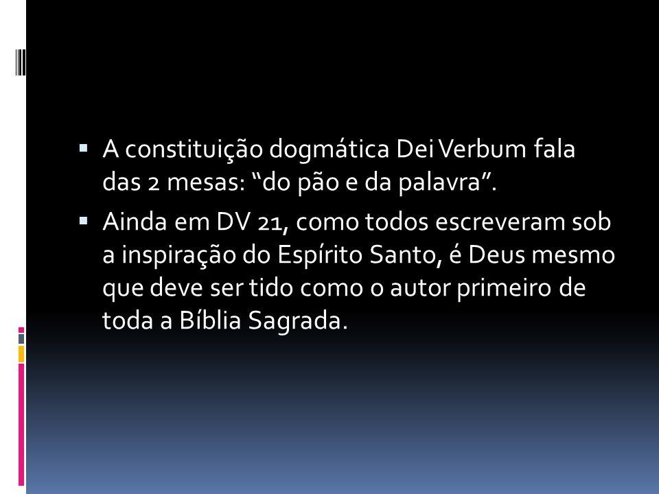A constituição dogmática Dei Verbum fala das 2 mesas: do pão e da palavra. Ainda em DV 21, como todos escreveram sob a inspiração do Espírito Santo, é