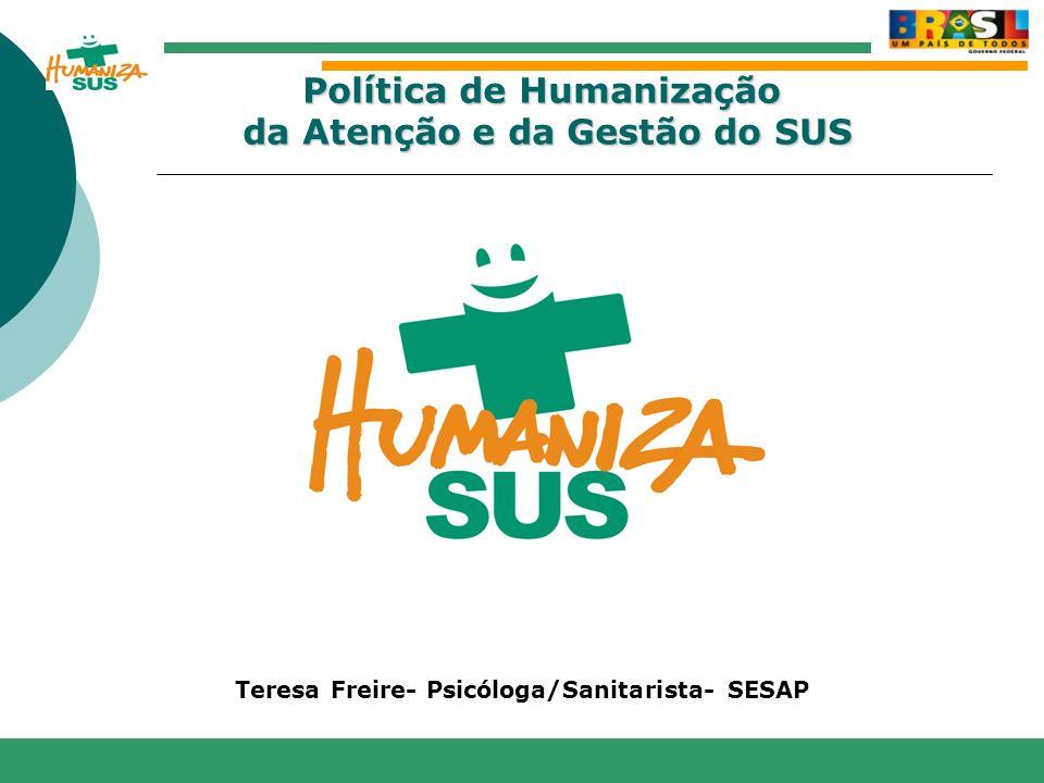 www.saude.gov.br/bvs/humanizacao www.saude.gov.br/humanizasus www.saude.gov.br/sas Teresa Freire- Psicóloga/Sanitarista- SESAP Política de Humanização