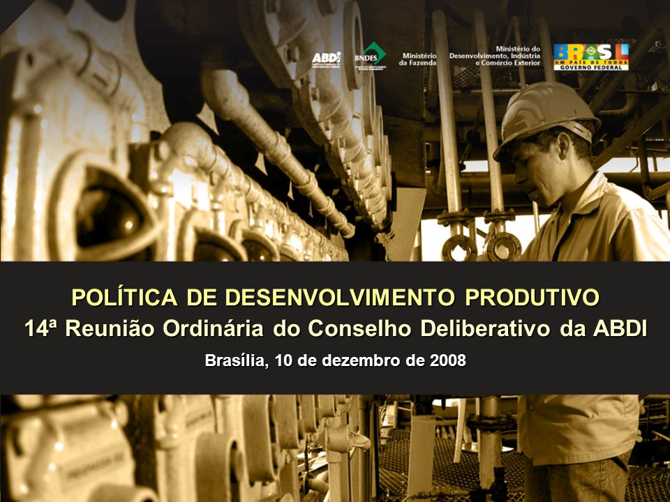 POLÍTICA DE DESENVOLVIMENTO PRODUTIVO 14ª Reunião Ordinária do Conselho Deliberativo da ABDI Brasília, 10 de dezembro de 2008