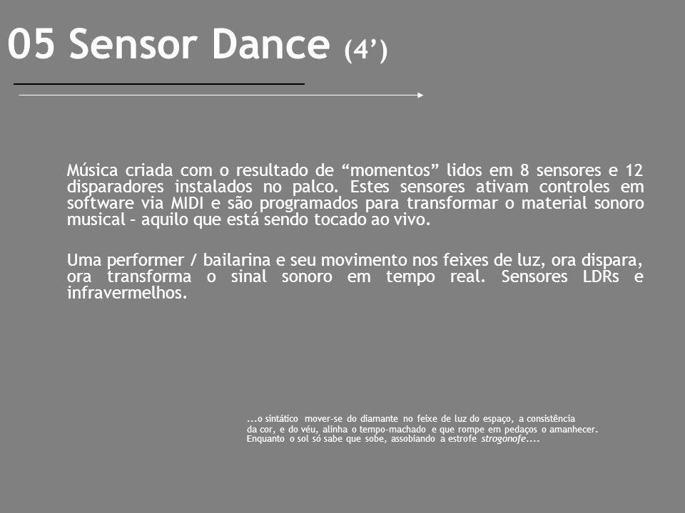 05 Sensor Dance (4) Música criada com o resultado de momentos lidos em 8 sensores e 12 disparadores instalados no palco. Estes sensores ativam control