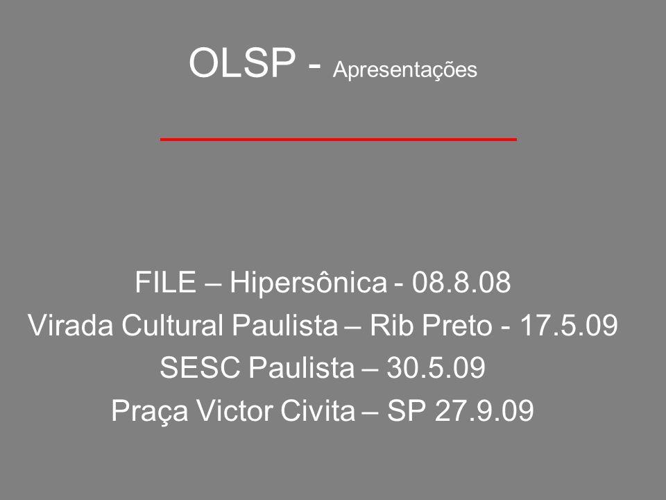 OLSP - Apresentações FILE – Hipersônica - 08.8.08 Virada Cultural Paulista – Rib Preto - 17.5.09 SESC Paulista – 30.5.09 Praça Victor Civita – SP 27.9