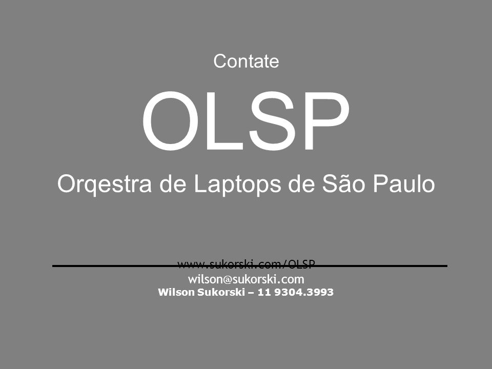 Contate OLSP Orqestra de Laptops de São Paulo www.sukorski.com/OLSP wilson@sukorski.com Wilson Sukorski – 11 9304.3993