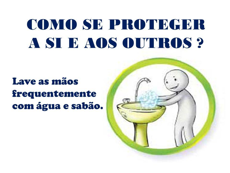 Lave as mãos frequentemente com água e sabão. COMO SE PROTEGER A SI E AOS OUTROS ?