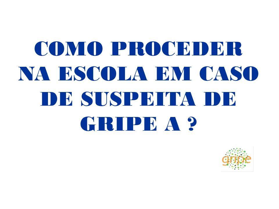 COMO PROCEDER NA ESCOLA EM CASO DE SUSPEITA DE GRIPE A ?