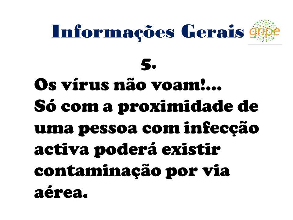 Informações Gerais 5. Os vírus não voam!... Só com a proximidade de uma pessoa com infecção activa poderá existir contaminação por via aérea.