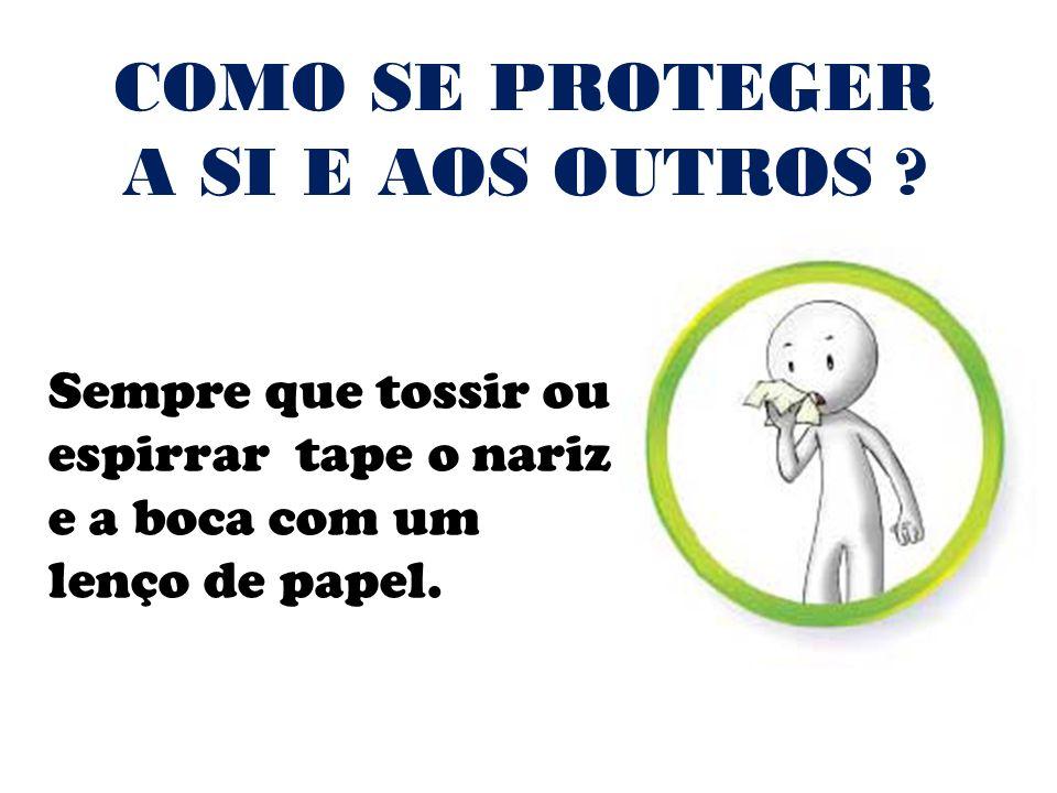 Sempre que tossir ou espirrar tape o nariz e a boca com um lenço de papel. COMO SE PROTEGER A SI E AOS OUTROS ?