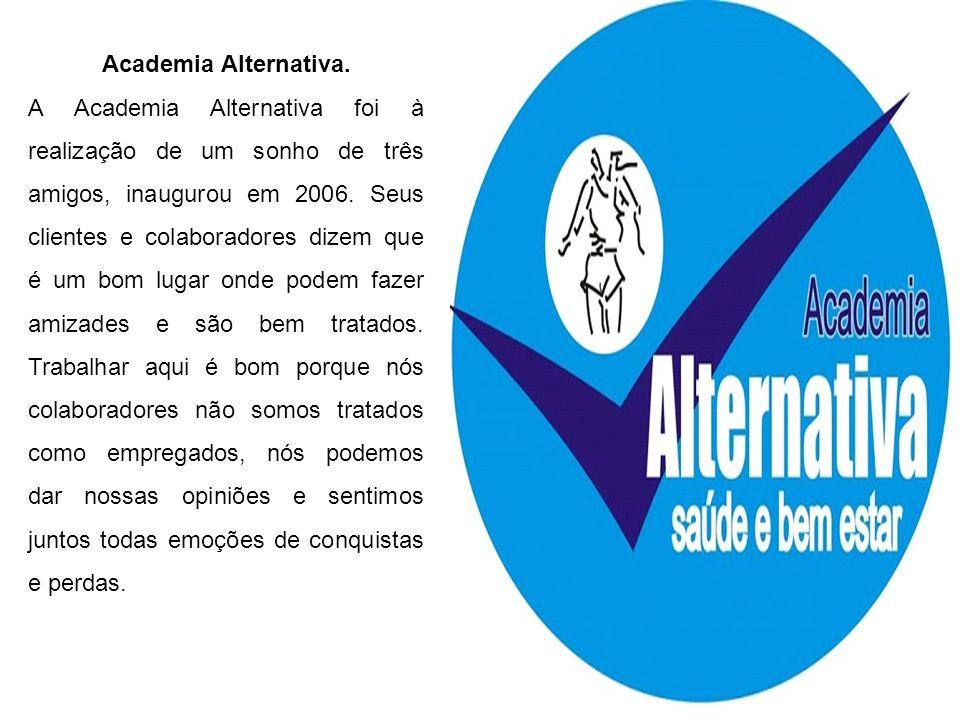 Academia Alternativa. A Academia Alternativa foi à realização de um sonho de três amigos, inaugurou em 2006. Seus clientes e colaboradores dizem que é