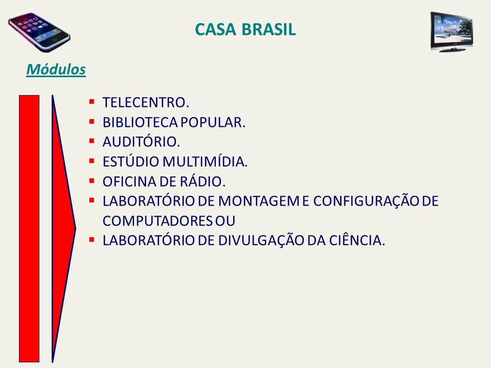 CASA BRASIL Módulos TELECENTRO. BIBLIOTECA POPULAR. AUDITÓRIO. ESTÚDIO MULTIMÍDIA. OFICINA DE RÁDIO. LABORATÓRIO DE MONTAGEM E CONFIGURAÇÃO DE COMPUTA