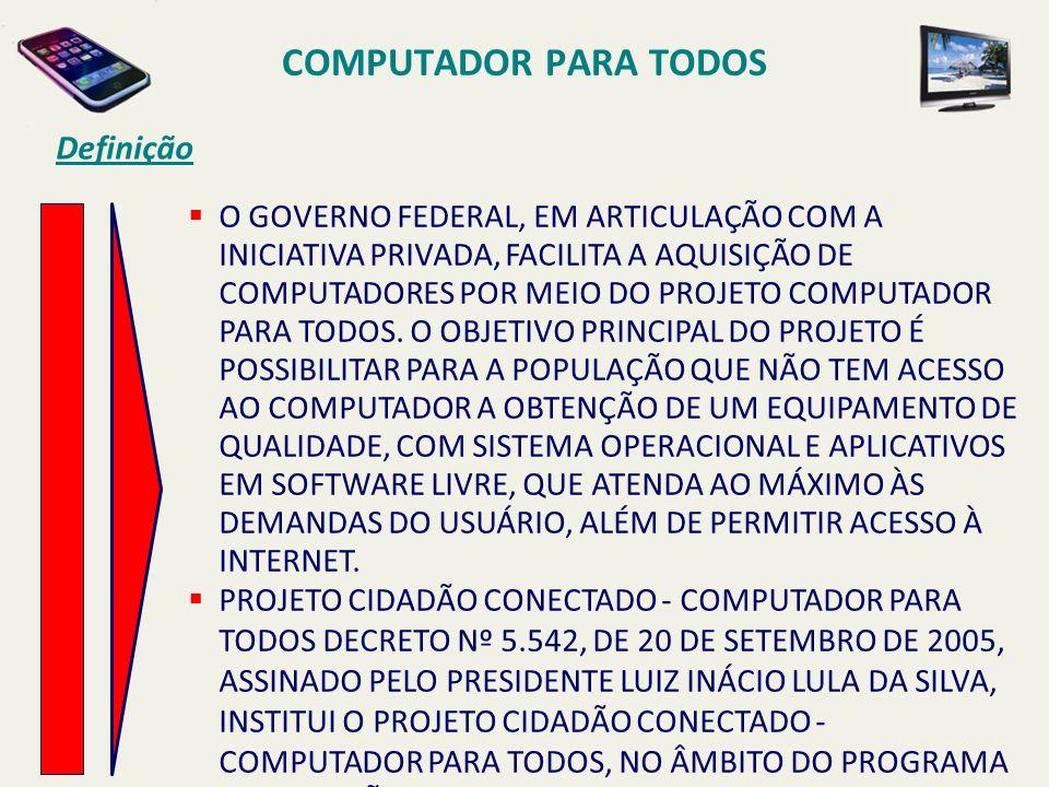 COMPUTADOR PARA TODOS Definição O GOVERNO FEDERAL, EM ARTICULAÇÃO COM A INICIATIVA PRIVADA, FACILITA A AQUISIÇÃO DE COMPUTADORES POR MEIO DO PROJETO C