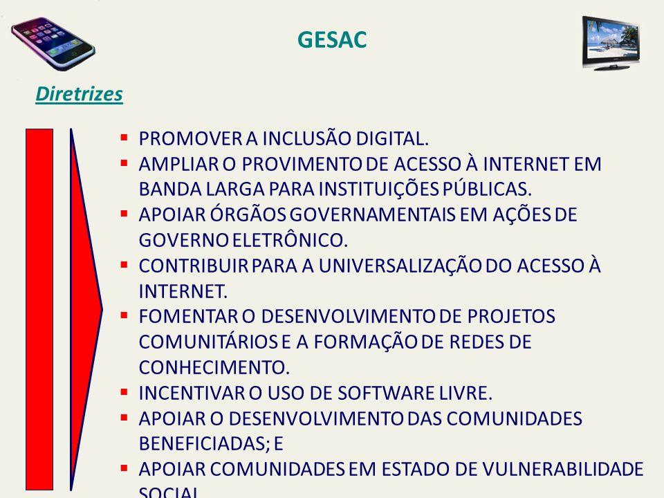 GESAC Diretrizes PROMOVER A INCLUSÃO DIGITAL. AMPLIAR O PROVIMENTO DE ACESSO À INTERNET EM BANDA LARGA PARA INSTITUIÇÕES PÚBLICAS. APOIAR ÓRGÃOS GOVER