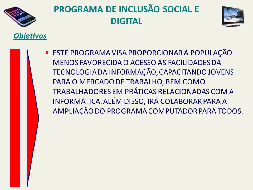 PROGRAMA DE INCLUSÃO SOCIAL E DIGITAL Objetivos ESTE PROGRAMA VISA PROPORCIONAR À POPULAÇÃO MENOS FAVORECIDA O ACESSO ÀS FACILIDADES DA TECNOLOGIA DA