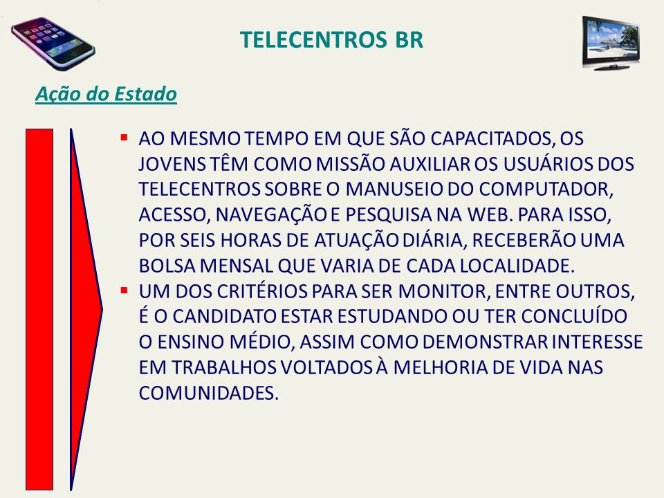 TELECENTROS BR Ação do Estado AO MESMO TEMPO EM QUE SÃO CAPACITADOS, OS JOVENS TÊM COMO MISSÃO AUXILIAR OS USUÁRIOS DOS TELECENTROS SOBRE O MANUSEIO D