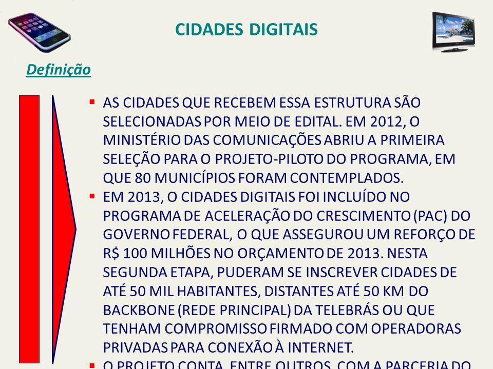 CIDADES DIGITAIS Definição AS CIDADES QUE RECEBEM ESSA ESTRUTURA SÃO SELECIONADAS POR MEIO DE EDITAL. EM 2012, O MINISTÉRIO DAS COMUNICAÇÕES ABRIU A P