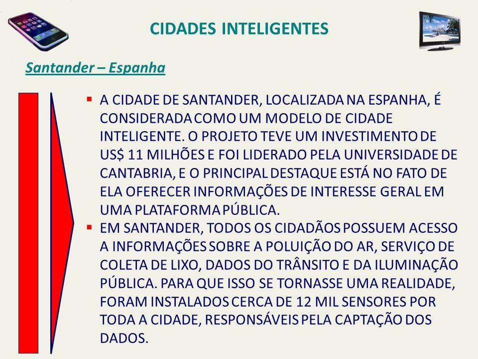 CIDADES INTELIGENTES Santander – Espanha A CIDADE DE SANTANDER, LOCALIZADA NA ESPANHA, É CONSIDERADA COMO UM MODELO DE CIDADE INTELIGENTE. O PROJETO T