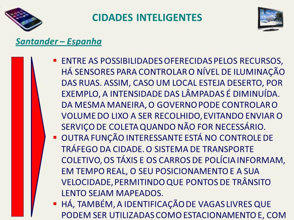 CIDADES INTELIGENTES Santander – Espanha ENTRE AS POSSIBILIDADES OFERECIDAS PELOS RECURSOS, HÁ SENSORES PARA CONTROLAR O NÍVEL DE ILUMINAÇÃO DAS RUAS.