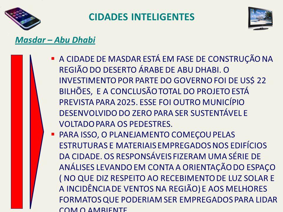 CIDADES INTELIGENTES Masdar – Abu Dhabi A CIDADE DE MASDAR ESTÁ EM FASE DE CONSTRUÇÃO NA REGIÃO DO DESERTO ÁRABE DE ABU DHABI. O INVESTIMENTO POR PART