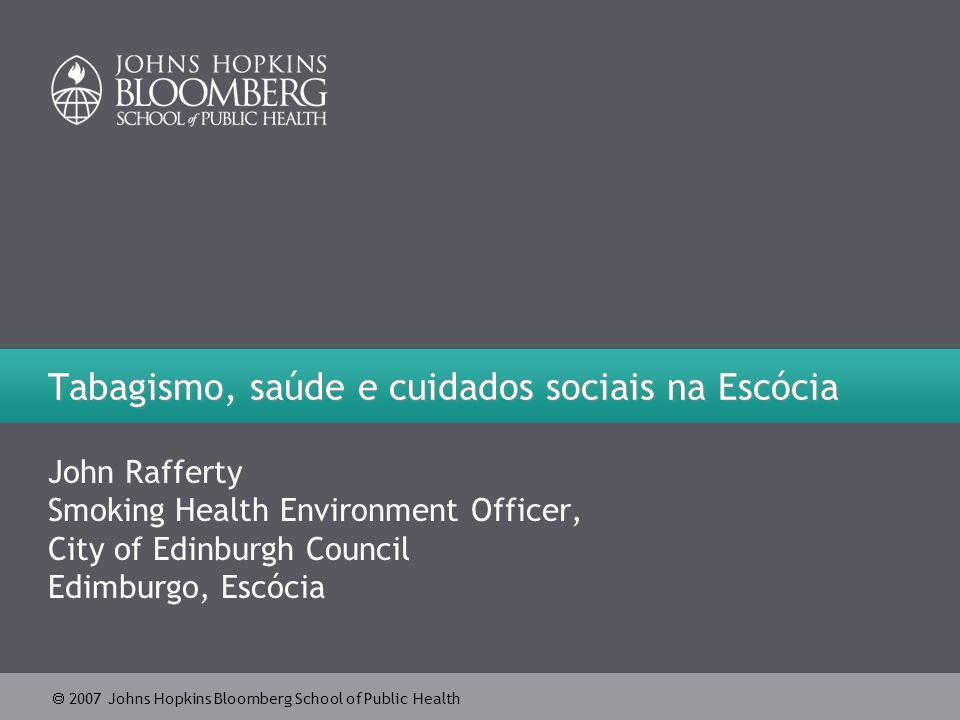 2007 Johns Hopkins Bloomberg School of Public Health Tabagismo, saúde e cuidados sociais na Escócia John Rafferty Smoking Health Environment Officer,