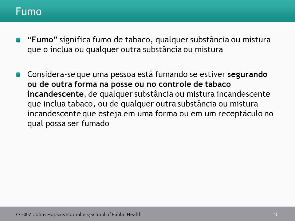2007 Johns Hopkins Bloomberg School of Public Health 3 Fumo Fumo significa fumo de tabaco, qualquer substância ou mistura que o inclua ou qualquer out