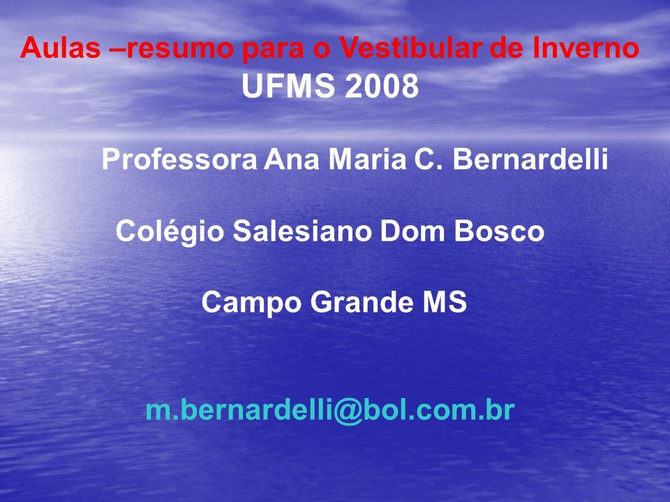 Aulas –resumo para o Vestibular de Inverno UFMS 2008 Professora Ana Maria C. Bernardelli Colégio Salesiano Dom Bosco Campo Grande MS m.bernardelli@bol