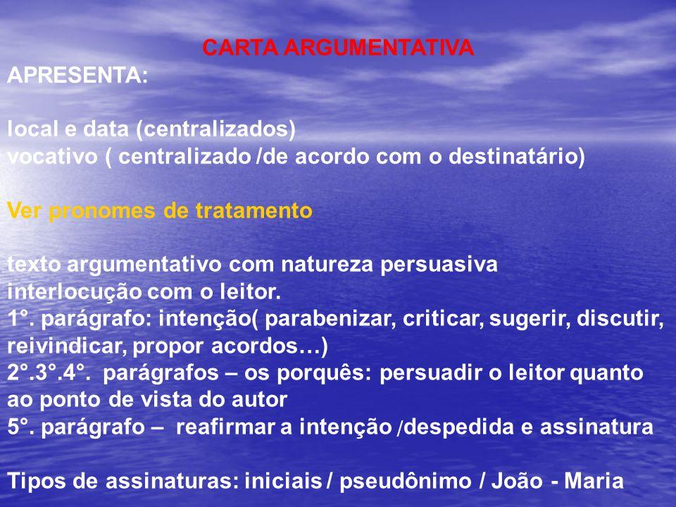 CARTA ARGUMENTATIVA APRESENTA: local e data (centralizados) vocativo ( centralizado /de acordo com o destinatário) Ver pronomes de tratamento texto ar