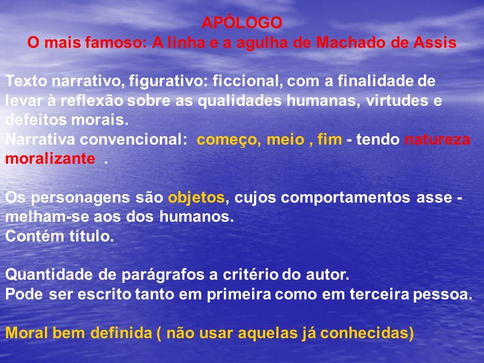 APÓLOGO O mais famoso: A linha e a agulha de Machado de Assis Texto narrativo, figurativo: ficcional, com a finalidade de levar à reflexão sobre as qu
