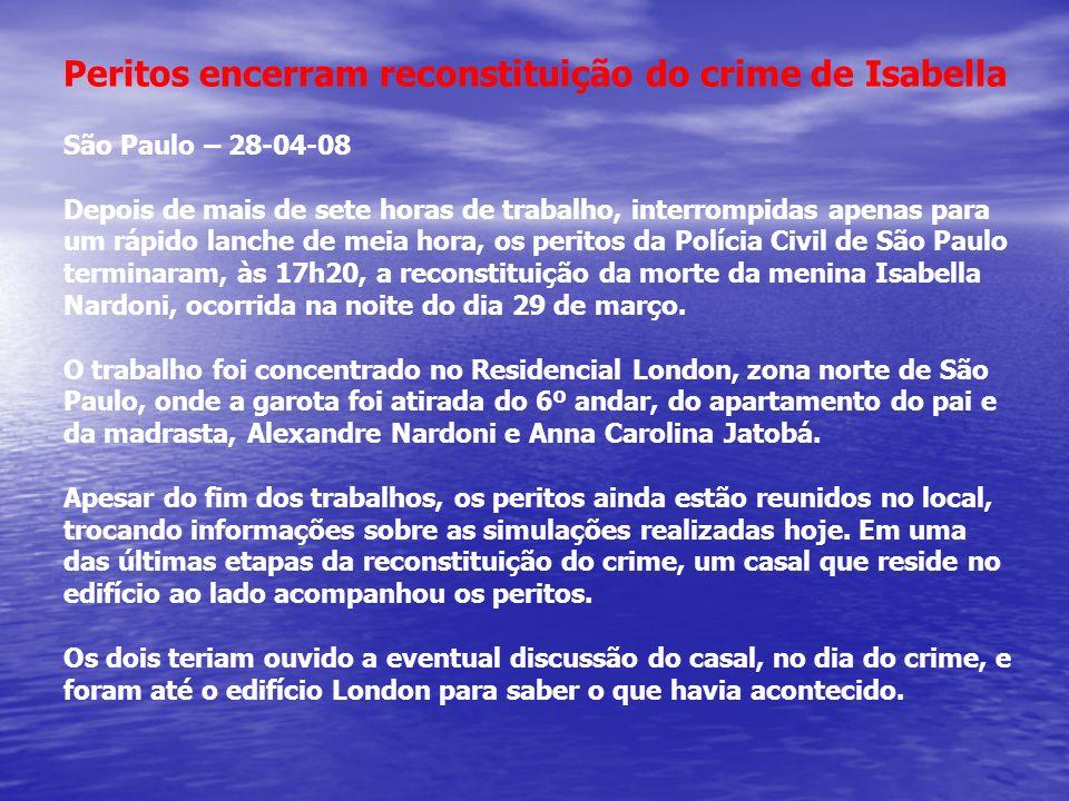 Peritos encerram reconstituição do crime de Isabella São Paulo – 28-04-08 Depois de mais de sete horas de trabalho, interrompidas apenas para um rápid