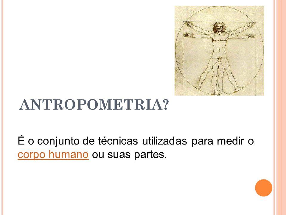 ANTROPOMETRIA.É o conjunto de técnicas utilizadas para medir o corpo humano ou suas partes.