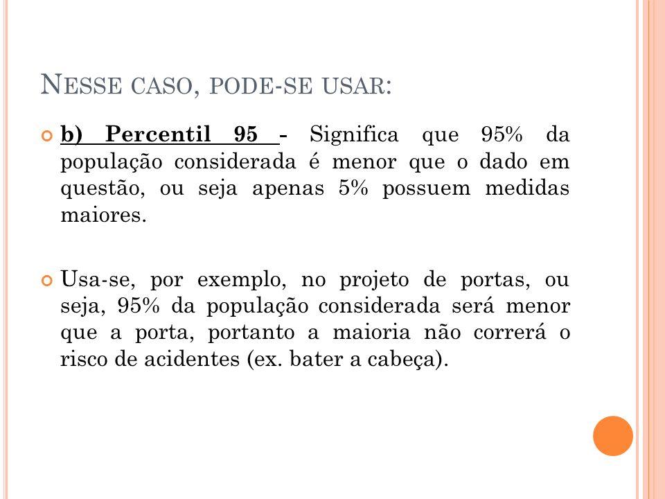 N ESSE CASO, PODE - SE USAR : b) Percentil 95 - Significa que 95% da população considerada é menor que o dado em questão, ou seja apenas 5% possuem medidas maiores.