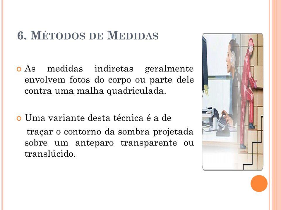 6. M ÉTODOS DE M EDIDAS As medidas indiretas geralmente envolvem fotos do corpo ou parte dele contra uma malha quadriculada. Uma variante desta técnic