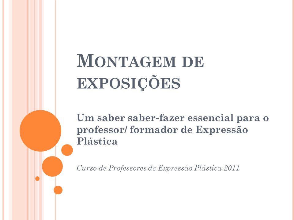 M ONTAGEM DE EXPOSIÇÕES Um saber saber-fazer essencial para o professor/ formador de Expressão Plástica Curso de Professores de Expressão Plástica 2011