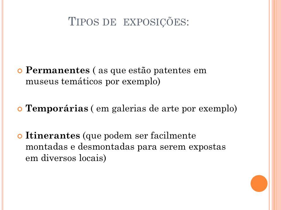 T IPOS DE EXPOSIÇÕES : Permanentes ( as que estão patentes em museus temáticos por exemplo) Temporárias ( em galerias de arte por exemplo) Itinerantes (que podem ser facilmente montadas e desmontadas para serem expostas em diversos locais)
