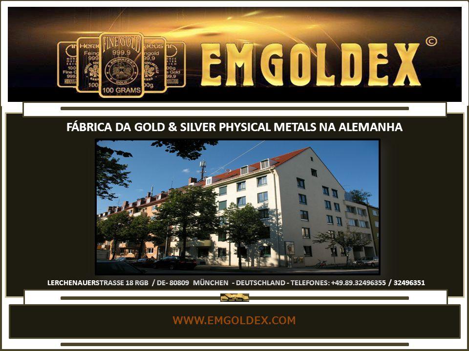 WWW.EMGOLDEX.COM LERCHENAUERSTRASSE 18 RGB / DE- 80809 MÜNCHEN - DEUTSCHLAND - TELEFONES: +49.89.32496355 / 32496351 FÁBRICA DA GOLD & SILVER PHYSICAL METALS NA ALEMANHA