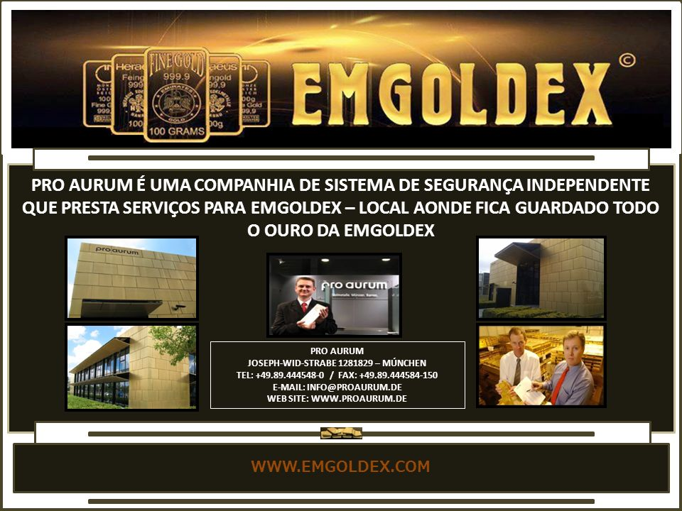 WWW.EMGOLDEX.COM PRO AURUM É UMA COMPANHIA DE SISTEMA DE SEGURANÇA INDEPENDENTE QUE PRESTA SERVIÇOS PARA EMGOLDEX – LOCAL AONDE FICA GUARDADO TODO O OURO DA EMGOLDEX PRO AURUM JOSEPH-WID-STRABE 1281829 – MÚNCHEN TEL: +49.89.444548-0 / FAX: +49.89.444584-150 E-MAIL: INFO@PROAURUM.DE WEB SITE: WWW.PROAURUM.DE