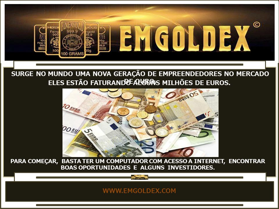 WWW.EMGOLDEX.COM PARA COMEÇAR, BASTA TER UM COMPUTADOR COM ACESSO A INTERNET, ENCONTRAR BOAS OPORTUNIDADES E ALGUNS INVESTIDORES.