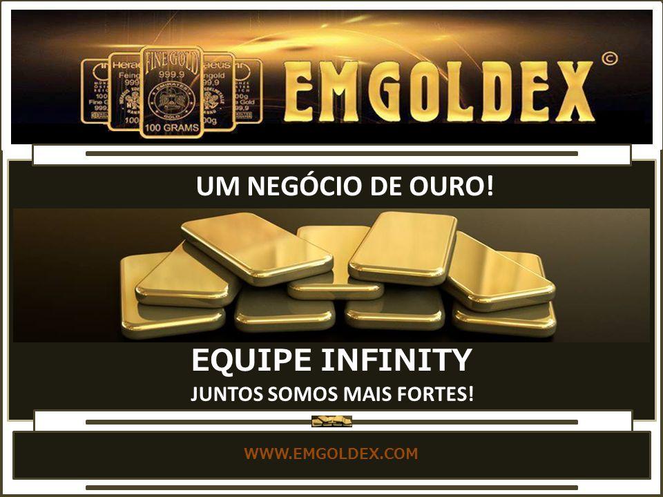 WWW.EMGOLDEX.COM UM NEGÓCIO DE OURO! EQUIPE INFINITY JUNTOS SOMOS MAIS FORTES!