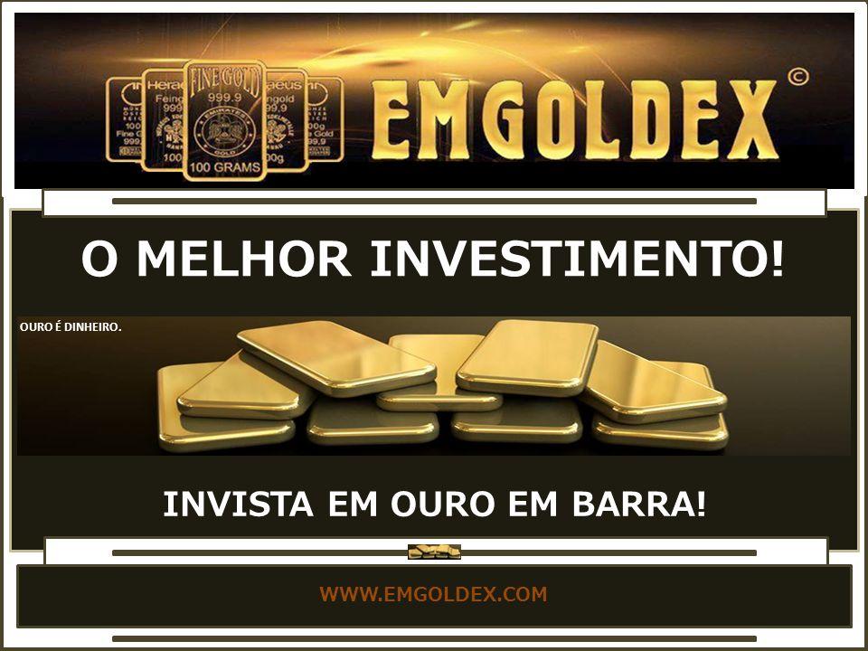 WWW.EMGOLDEX.COM INVISTA EM OURO EM BARRA! O MELHOR INVESTIMENTO! OURO É DINHEIRO.