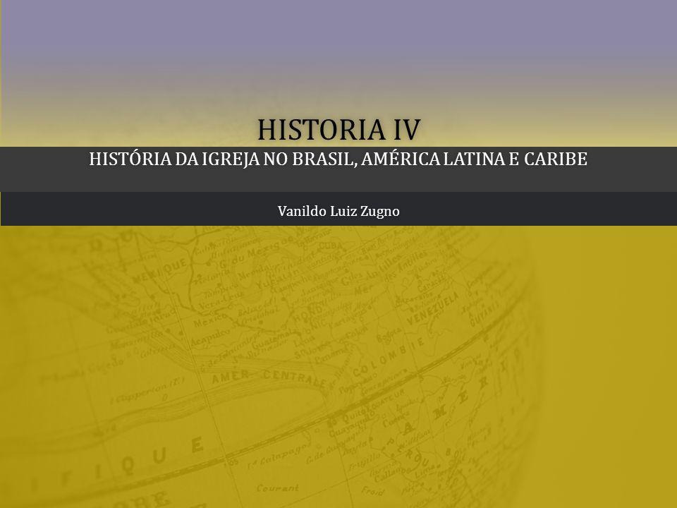 HISTORIA IV HISTÓRIA DA IGREJA NO BRASIL, AMÉRICA LATINA E CARIBE Vanildo Luiz ZugnoVanildo Luiz Zugno