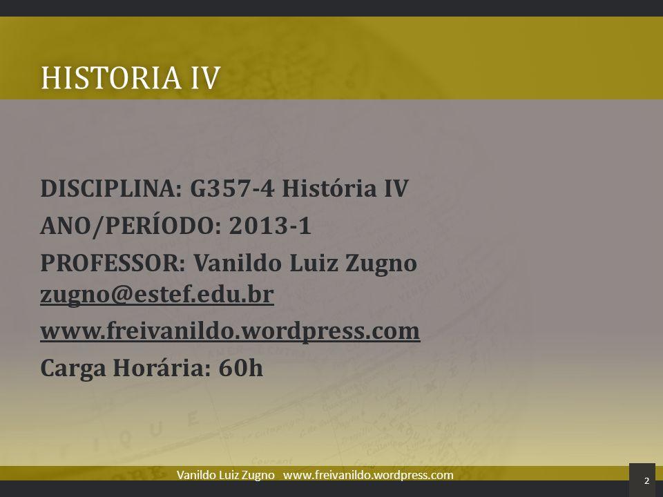 HISTORIA IVHISTORIA IV DISCIPLINA: G357-4 História IV ANO/PERÍODO: 2013-1 PROFESSOR: Vanildo Luiz Zugno zugno@estef.edu.br www.freivanildo.wordpress.c