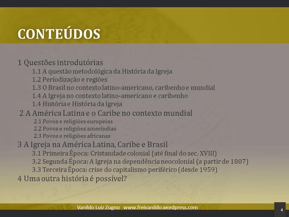 CONTEÚDOS 1 Questões introdutórias 1.1 A questão metodológica da História da Igreja 1.2 Periodização e regiões 1.3 O Brasil no contexto latino-america