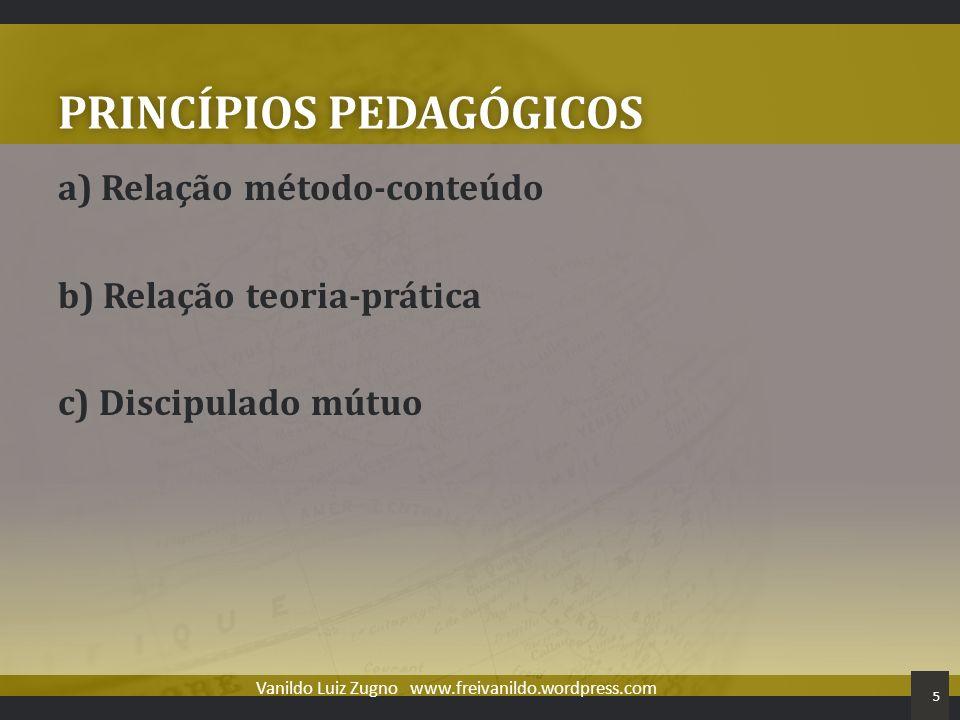 PRINCÍPIOS PEDAGÓGICOSPRINCÍPIOS PEDAGÓGICOS a) Relação método-conteúdo b) Relação teoria-prática c) Discipulado mútuo Vanildo Luiz Zugno www.freivani
