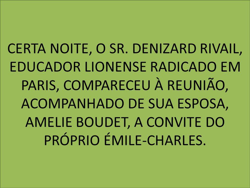 CERTA NOITE, O SR. DENIZARD RIVAIL, EDUCADOR LIONENSE RADICADO EM PARIS, COMPARECEU À REUNIÃO, ACOMPANHADO DE SUA ESPOSA, AMELIE BOUDET, A CONVITE DO