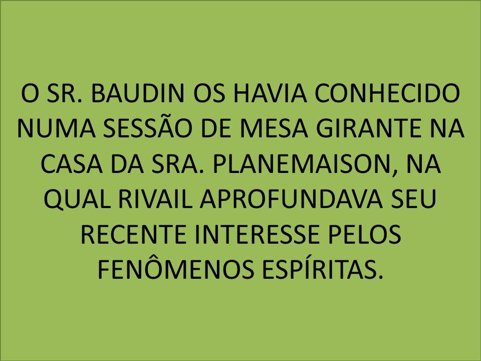 O SR. BAUDIN OS HAVIA CONHECIDO NUMA SESSÃO DE MESA GIRANTE NA CASA DA SRA. PLANEMAISON, NA QUAL RIVAIL APROFUNDAVA SEU RECENTE INTERESSE PELOS FENÔME