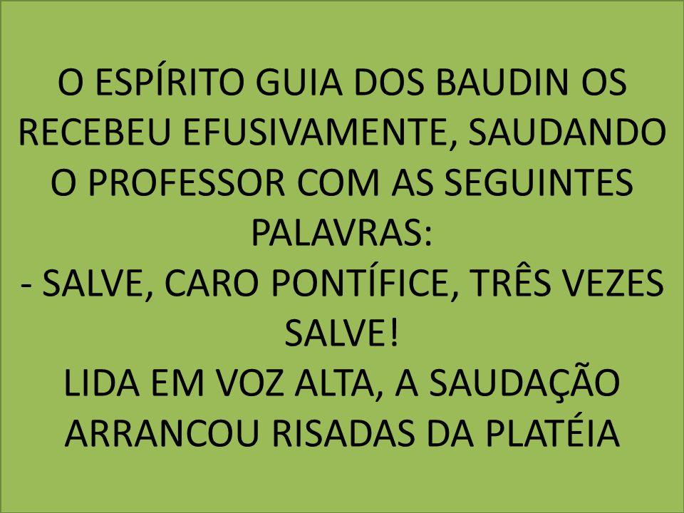 O ESPÍRITO GUIA DOS BAUDIN OS RECEBEU EFUSIVAMENTE, SAUDANDO O PROFESSOR COM AS SEGUINTES PALAVRAS: - SALVE, CARO PONTÍFICE, TRÊS VEZES SALVE! LIDA EM