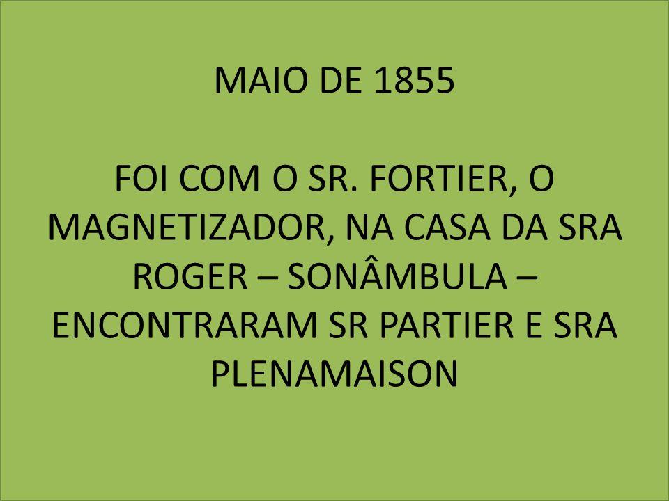 MAIO DE 1855 FOI COM O SR. FORTIER, O MAGNETIZADOR, NA CASA DA SRA ROGER – SONÂMBULA – ENCONTRARAM SR PARTIER E SRA PLENAMAISON
