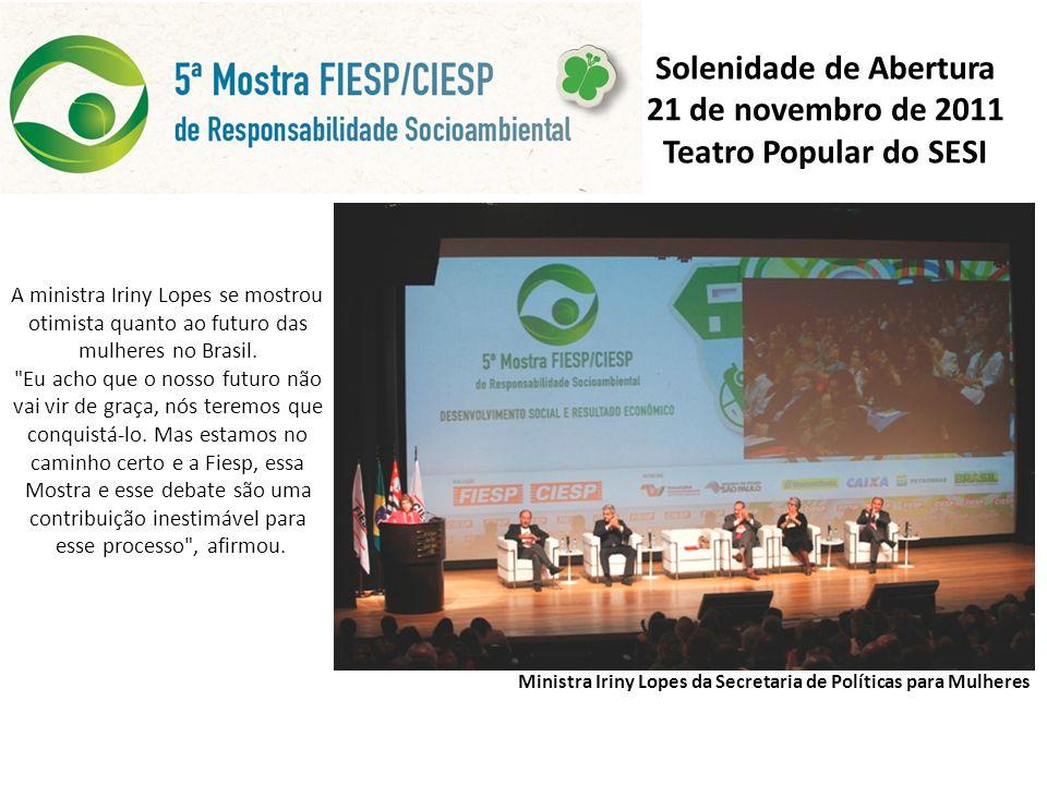 Solenidade de Abertura 21 de novembro de 2011 Teatro Popular do SESI Ministra Iriny Lopes da Secretaria de Políticas para Mulheres A ministra Iriny Lopes se mostrou otimista quanto ao futuro das mulheres no Brasil.