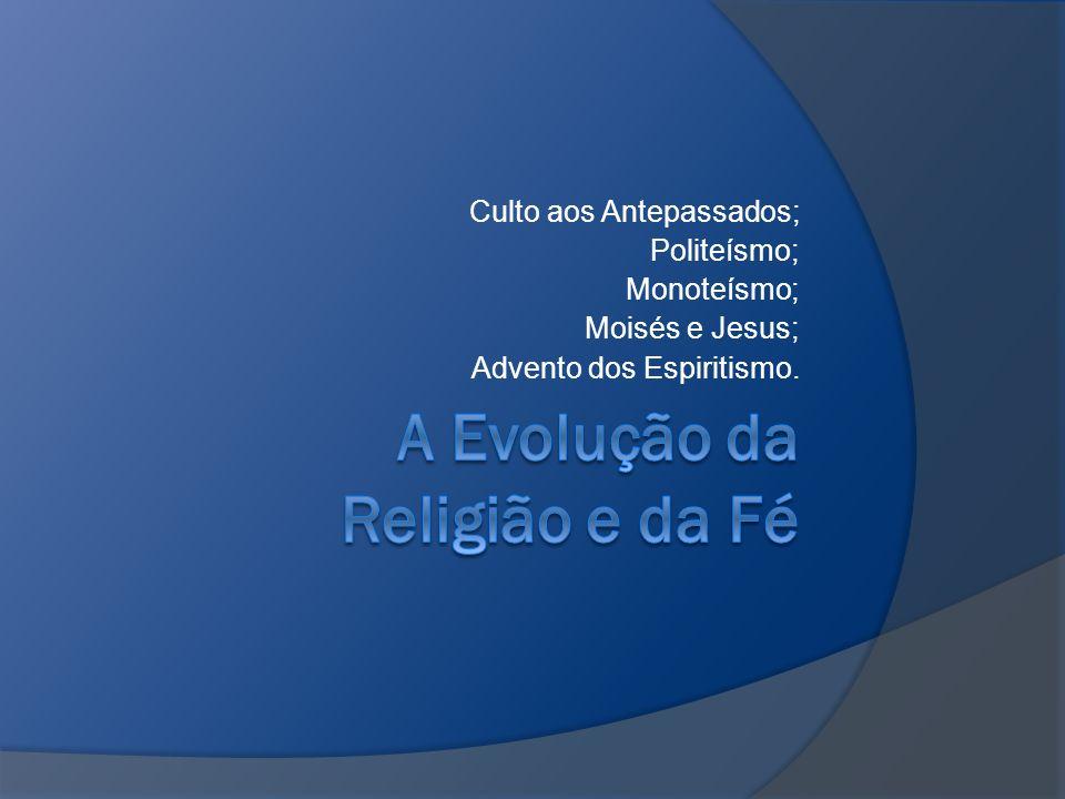 Culto aos Antepassados; Politeísmo; Monoteísmo; Moisés e Jesus; Advento dos Espiritismo.