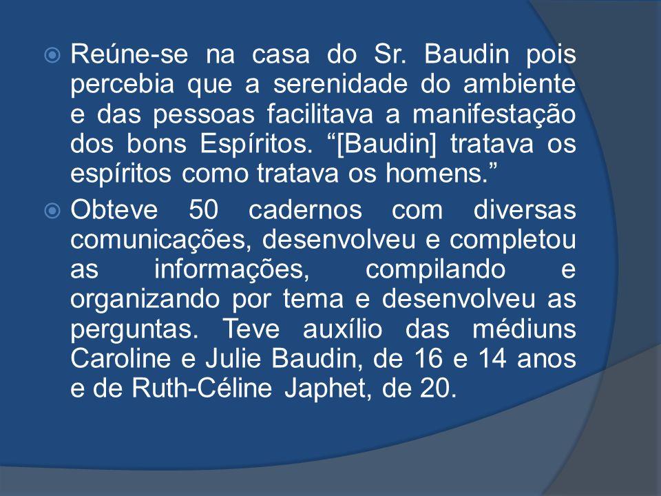 Reúne-se na casa do Sr. Baudin pois percebia que a serenidade do ambiente e das pessoas facilitava a manifestação dos bons Espíritos. [Baudin] tratava