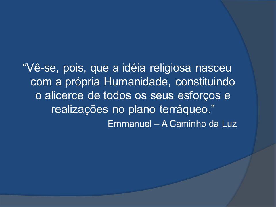 Vê-se, pois, que a idéia religiosa nasceu com a própria Humanidade, constituindo o alicerce de todos os seus esforços e realizações no plano terráqueo