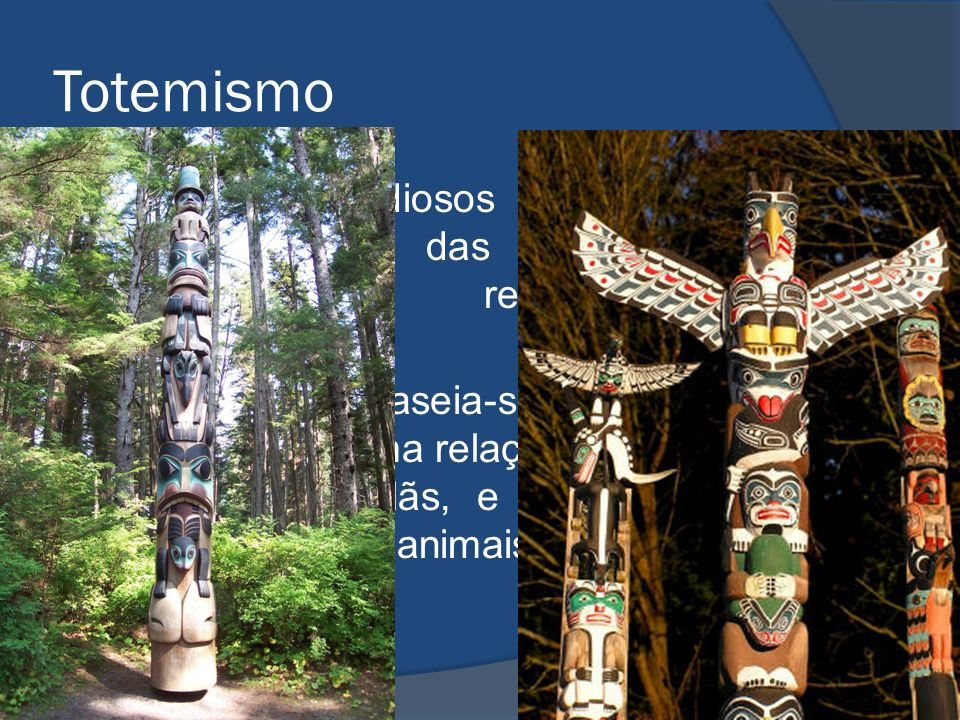Totemismo Para os estudiosos da Religião o totemismo é das mais antigas manifestações religiosas da humanidade. O totemismo baseia-se na crença da exi